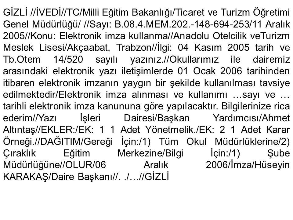 GİZLİ //İVEDİ//TC/Milli Eğitim Bakanlığı/Ticaret ve Turizm Öğretimi Genel Müdürlüğü/ //Sayı: B.08.4.MEM.202.-148-694-253/11 Aralık 2005//Konu: Elektronik imza kullanma//Anadolu Otelcilik veTurizm Meslek Lisesi/Akçaabat, Trabzon//İlgi: 04 Kasım 2005 tarih ve Tb.Otem 14/520 sayılı yazınız.//Okullarımız ile dairemiz arasındaki elektronik yazı iletişimlerde 01 Ocak 2006 tarihinden itibaren elektronik imzanın yaygın bir şekilde kullanılması tavsiye edilmektedir/Elektronik imza alınması ve kullanımı …sayı ve … tarihli elektronik imza kanununa göre yapılacaktır.