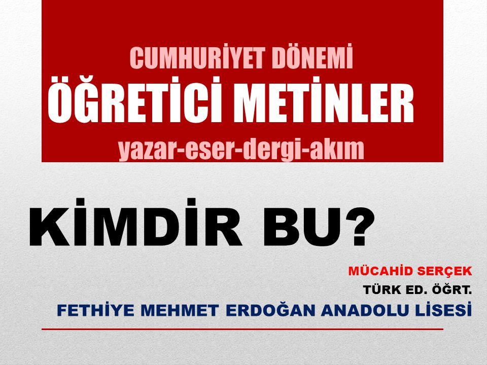 CUMHURİYET DÖNEMİ ÖĞRETİCİ METİNLER yazar-eser-dergi-akım