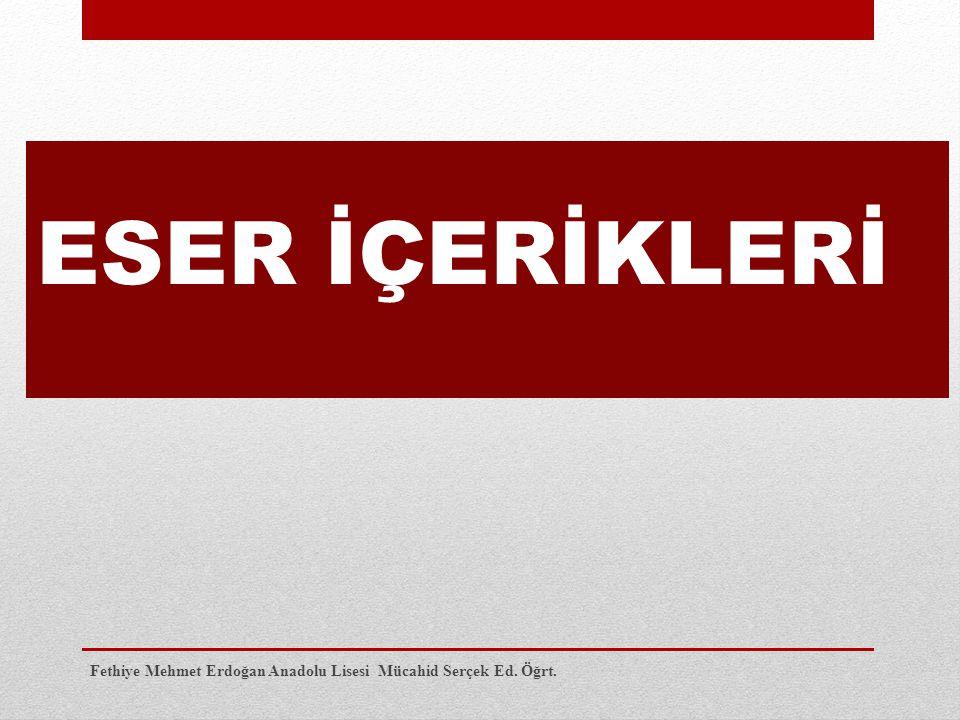 ESER İÇERİKLERİ Fethiye Mehmet Erdoğan Anadolu Lisesi Mücahid Serçek Ed. Öğrt.