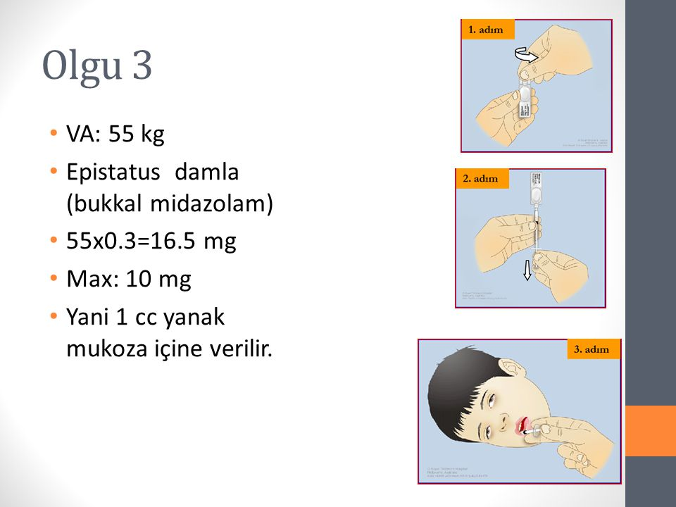 Olgu 3 VA: 55 kg Epistatus damla (bukkal midazolam) 55x0.3=16.5 mg
