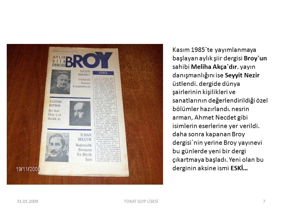 Kasım 1985`te yayımlanmaya başlayan aylık şiir dergisi Broy`un sahibi Meliha Akça`dır. yayın danışmanlığını ise Seyyit Nezir üstlendi. dergide dünya şairlerinin kişilikleri ve sanatlarının değerlendirildiği özel bölümler hazırlandı. nesrin arman, Ahmet Necdet gibi isimlerin eserlerine yer verildi. daha sonra kapanan Broy dergisi`nin yerine Broy yayınevi bu günlerde yeni bir dergi çıkartmaya başladı. Yeni olan bu derginin aksine ismi ESKİ…