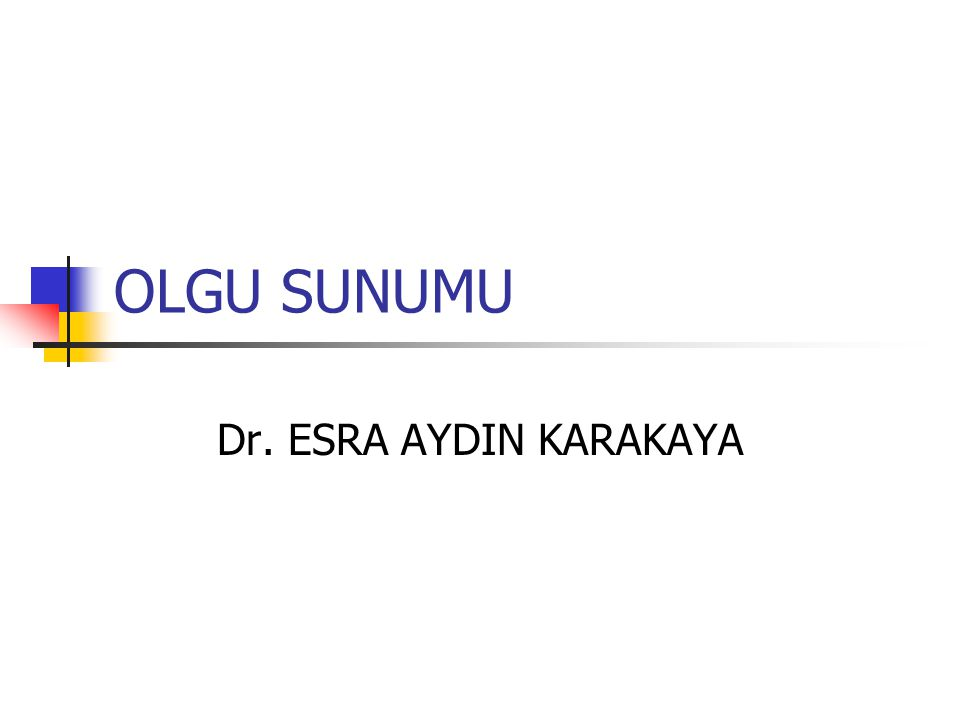 OLGU SUNUMU Dr. ESRA AYDIN KARAKAYA