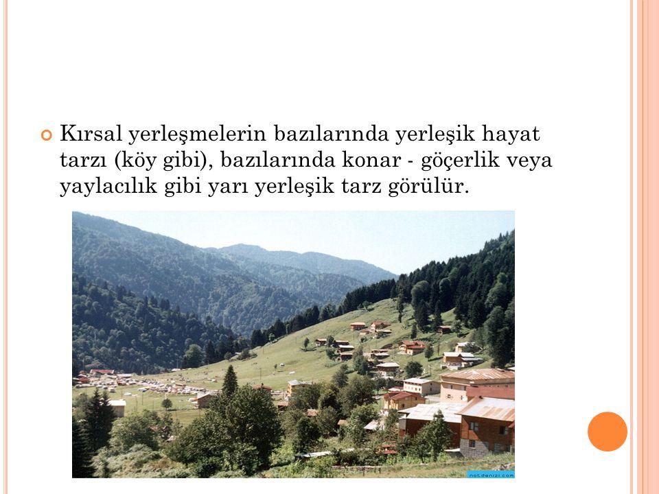 Kırsal yerleşmelerin bazılarında yerleşik hayat tarzı (köy gibi), bazılarında konar - göçerlik veya yaylacılık gibi yarı yerleşik tarz görülür.