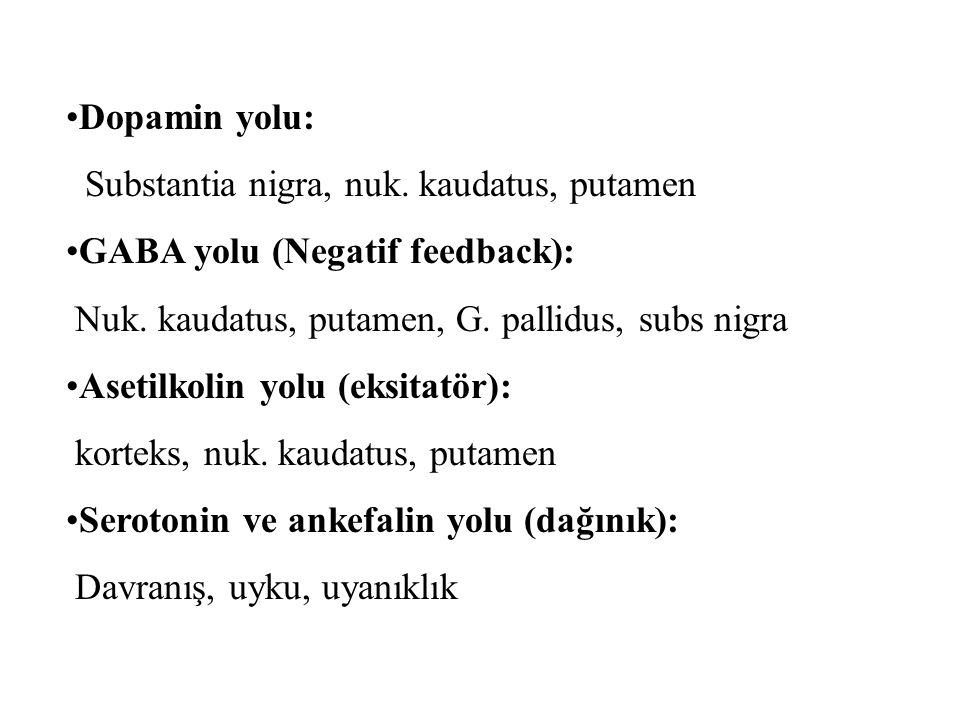 Dopamin yolu: Substantia nigra, nuk. kaudatus, putamen. GABA yolu (Negatif feedback): Nuk. kaudatus, putamen, G. pallidus, subs nigra.