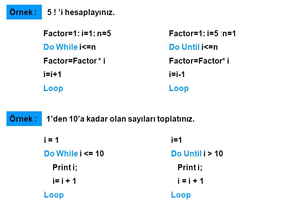 Örnek : 5 ! 'i hesaplayınız. Factor=1: i=1: n=5. Do While i<=n. Factor=Factor * i. i=i+1. Loop.