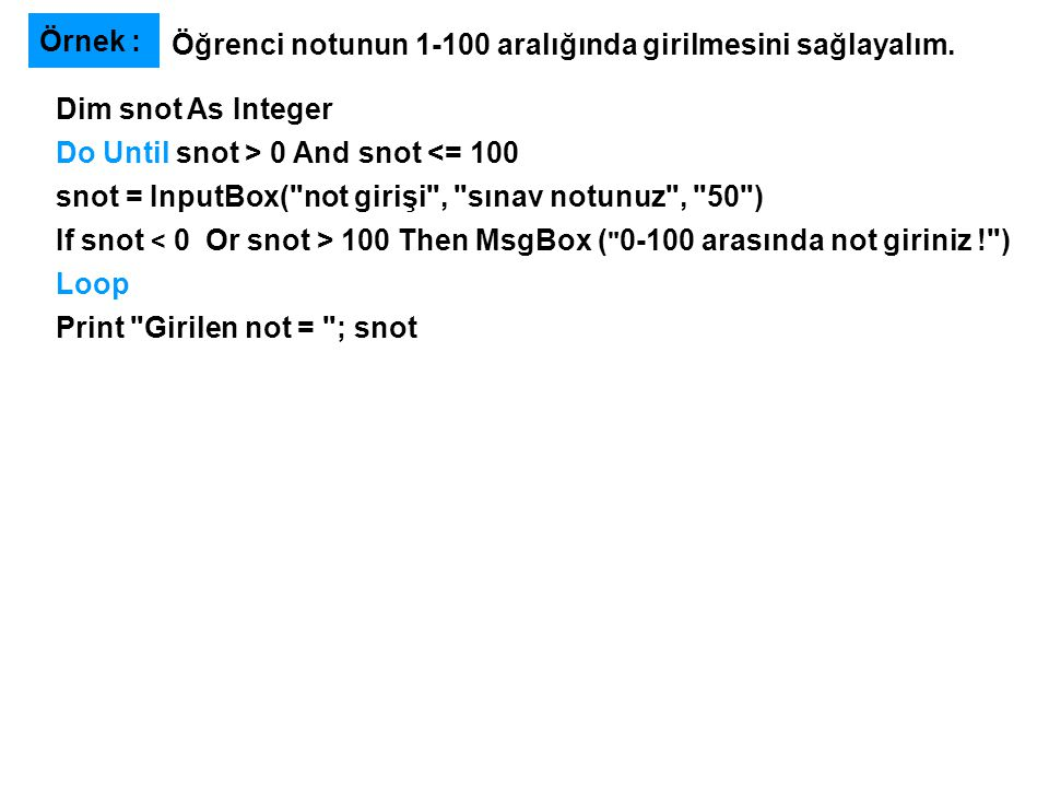 Örnek : Öğrenci notunun 1-100 aralığında girilmesini sağlayalım. Dim snot As Integer. Do Until snot > 0 And snot <= 100.