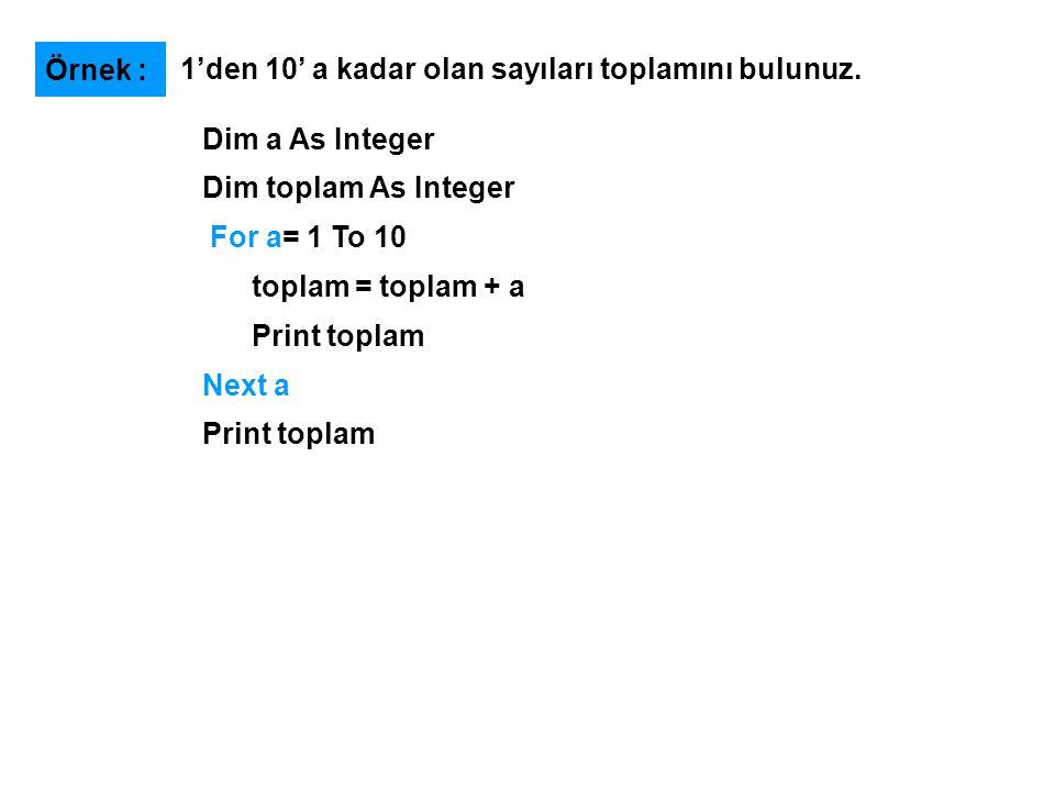 Örnek : 1'den 10' a kadar olan sayıları toplamını bulunuz. Dim a As Integer. Dim toplam As Integer.