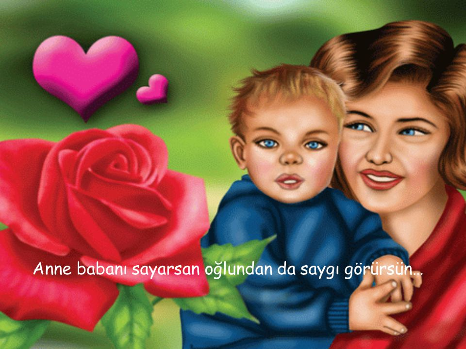 Anne babanı sayarsan oğlundan da saygı görürsün…