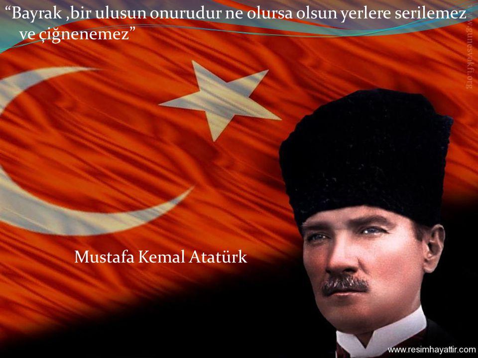 Bayrak ,bir ulusun onurudur ne olursa olsun yerlere serilemez ve çiğnenemez Mustafa Kemal Atatürk