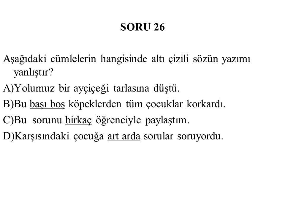 SORU 26 Aşağıdaki cümlelerin hangisinde altı çizili sözün yazımı yanlıştır A)Yolumuz bir ayçiçeği tarlasına düştü.