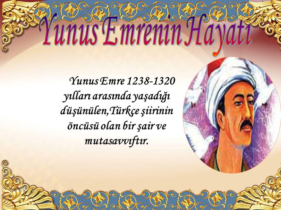 Yunus Emrenin Hayatı Yunus Emre 1238-1320 yılları arasında yaşadığı düşünülen,Türkçe şiirinin öncüsü olan bir şair ve mutasavvıftır.