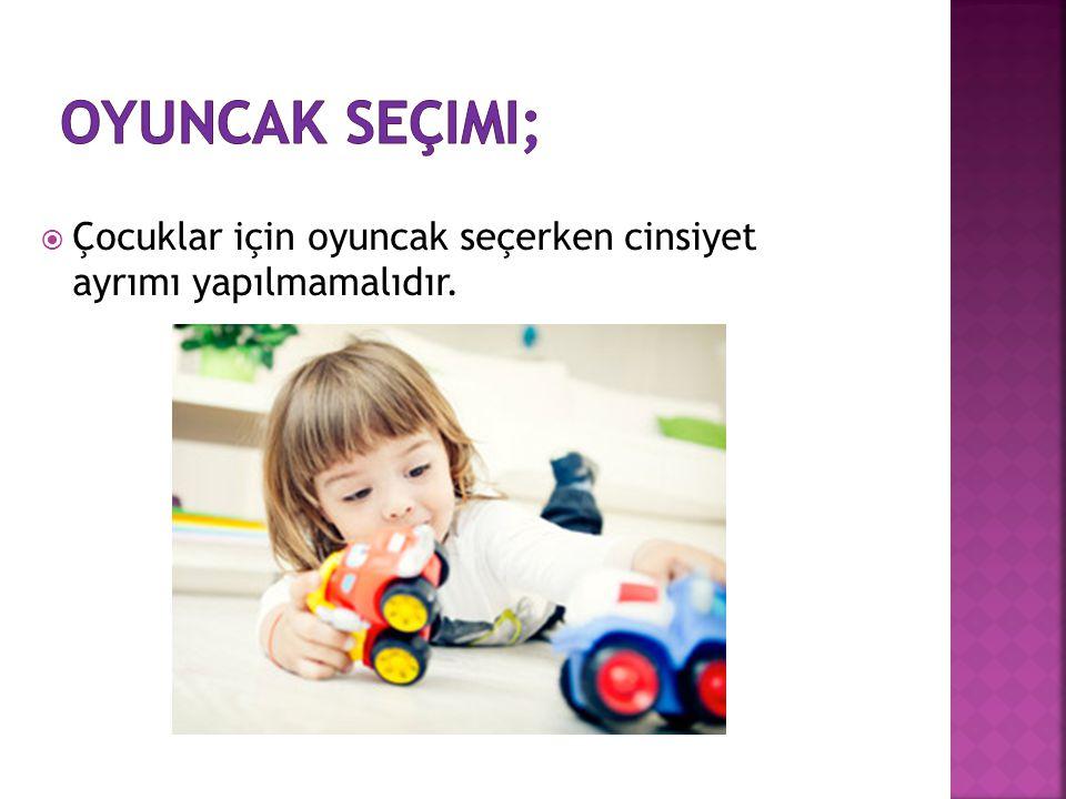 oyuncak seçimi; Çocuklar için oyuncak seçerken cinsiyet ayrımı yapılmamalıdır.