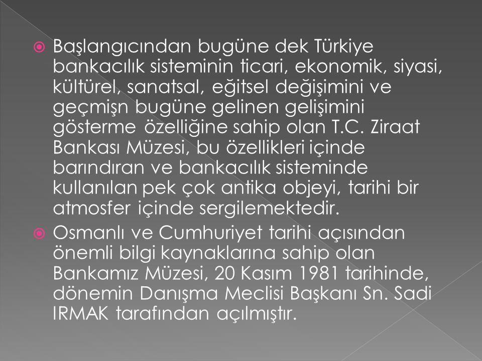 Başlangıcından bugüne dek Türkiye bankacılık sisteminin ticari, ekonomik, siyasi, kültürel, sanatsal, eğitsel değişimini ve geçmişn bugüne gelinen gelişimini gösterme özelliğine sahip olan T.C. Ziraat Bankası Müzesi, bu özellikleri içinde barındıran ve bankacılık sisteminde kullanılan pek çok antika objeyi, tarihi bir atmosfer içinde sergilemektedir.