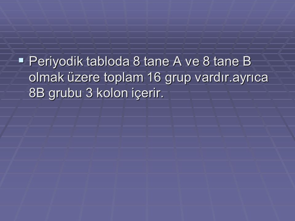 Periyodik tabloda 8 tane A ve 8 tane B olmak üzere toplam 16 grup vardır.ayrıca 8B grubu 3 kolon içerir.