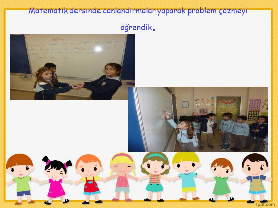 Matematik dersinde canlandırmalar yaparak problem çözmeyi öğrendik.