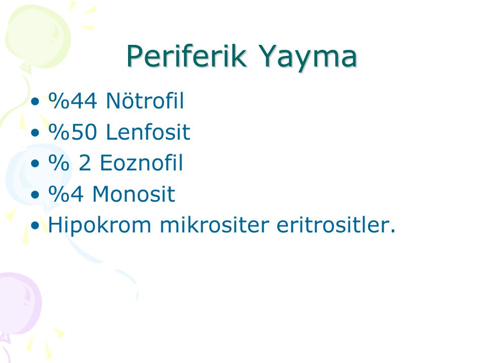 Periferik Yayma %44 Nötrofil %50 Lenfosit % 2 Eoznofil %4 Monosit