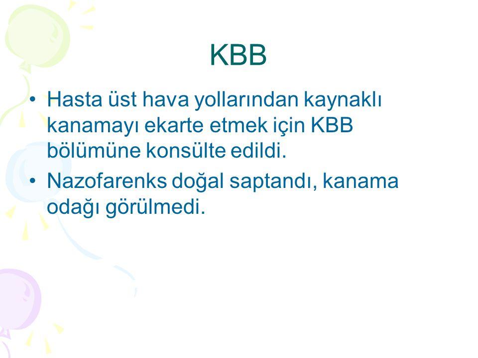 KBB Hasta üst hava yollarından kaynaklı kanamayı ekarte etmek için KBB bölümüne konsülte edildi.