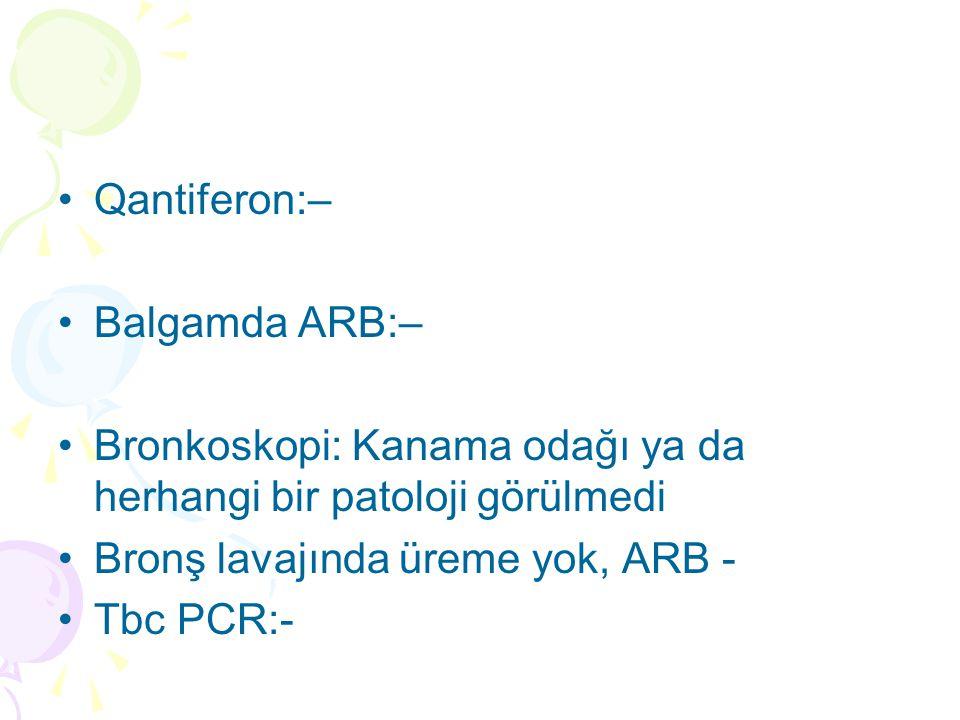 Qantiferon:– Balgamda ARB:– Bronkoskopi: Kanama odağı ya da herhangi bir patoloji görülmedi. Bronş lavajında üreme yok, ARB -