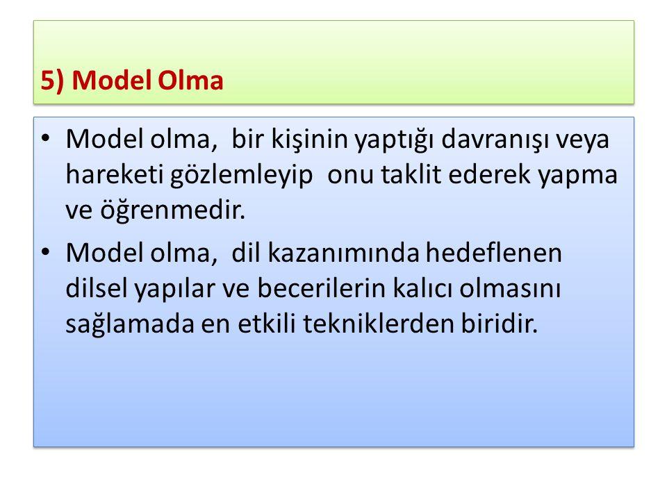 5) Model Olma Model olma, bir kişinin yaptığı davranışı veya hareketi gözlemleyip onu taklit ederek yapma ve öğrenmedir.