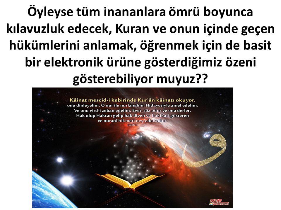 Öyleyse tüm inananlara ömrü boyunca kılavuzluk edecek, Kuran ve onun içinde geçen hükümlerini anlamak, öğrenmek için de basit bir elektronik ürüne gösterdiğimiz özeni gösterebiliyor muyuz