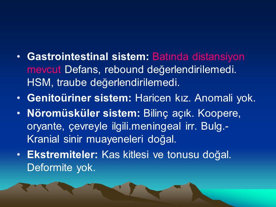 Gastrointestinal sistem: Batında distansiyon mevcut Defans, rebound değerlendirilemedi. HSM, traube değerlendirilemedi.