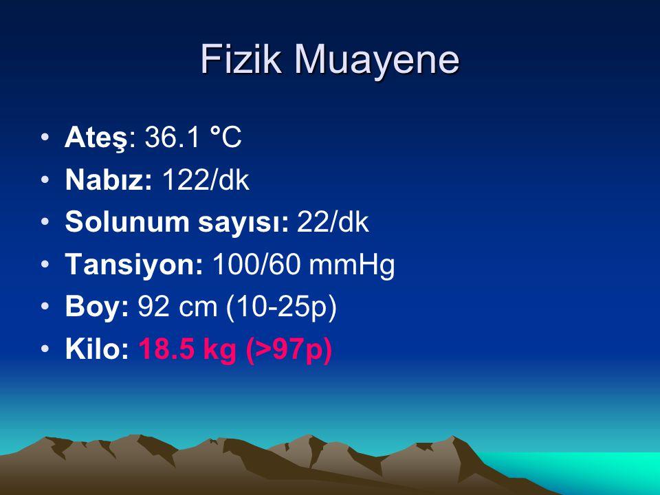 Fizik Muayene Ateş: 36.1 °C Nabız: 122/dk Solunum sayısı: 22/dk