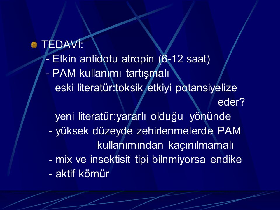 TEDAVİ: - Etkin antidotu atropin (6-12 saat) - PAM kullanımı tartışmalı. eski literatür:toksik etkiyi potansiyelize.