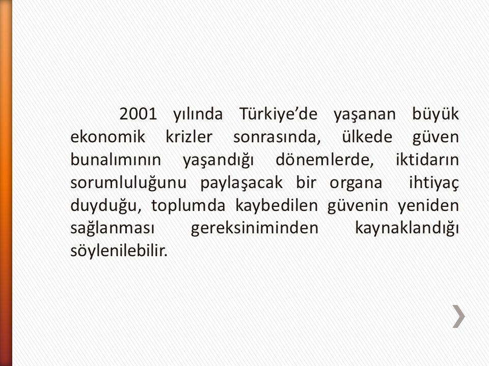 2001 yılında Türkiye'de yaşanan büyük ekonomik krizler sonrasında, ülkede güven bunalımının yaşandığı dönemlerde, iktidarın sorumluluğunu paylaşacak bir organa ihtiyaç duyduğu, toplumda kaybedilen güvenin yeniden sağlanması gereksiniminden kaynaklandığı söylenilebilir.