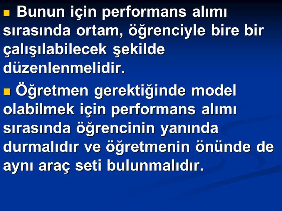 Bunun için performans alımı sırasında ortam, öğrenciyle bire bir çalışılabilecek şekilde düzenlenmelidir.