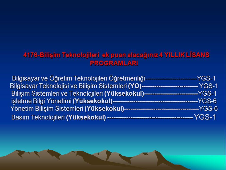 4176-Bilişim Teknolojileri ek puan alacağınız 4 YILLIK LİSANS PROGRAMLARI Bilgisayar ve Öğretim Teknolojileri Öğretmenliği-------------------------YGS-1 Bilgisayar Teknolojisi ve Bilişim Sistemleri (YO)--------------------------- YGS-1 Bilişim Sistemleri ve Teknolojileri (Yüksekokul)--------------------------YGS-1 işletme Bilgi Yönetimi (Yüksekokul)-----------------------------------------YGS-6 Yönetim Bilişim Sistemleri (Yüksekokul)------------------------------------YGS-6 Basım Teknolojileri (Yüksekokul) ----------------------------------------- YGS-1