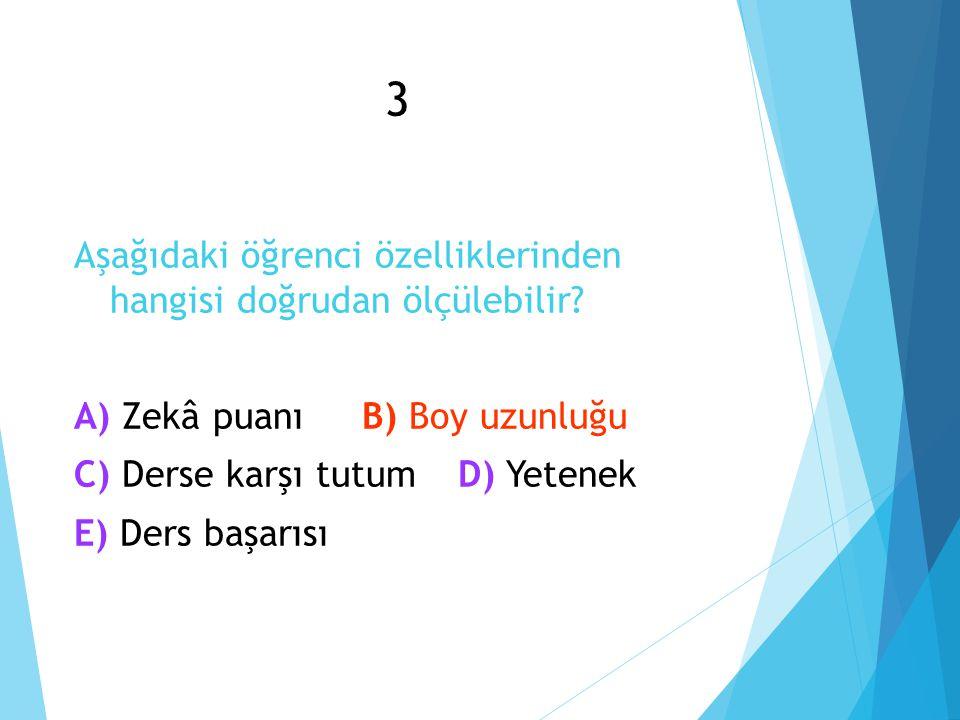 3 Aşağıdaki öğrenci özelliklerinden hangisi doğrudan ölçülebilir.