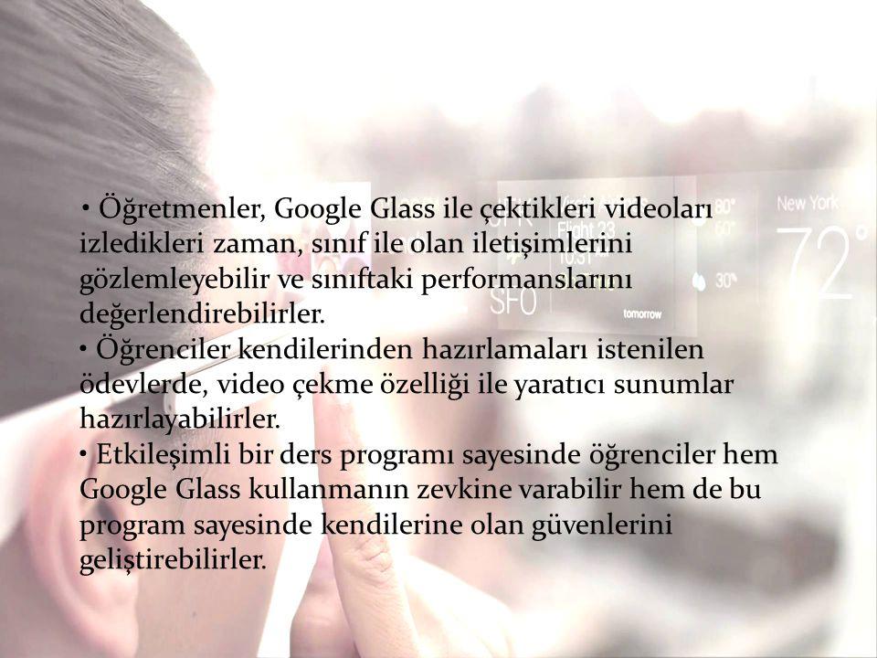 • Öğretmenler, Google Glass ile çektikleri videoları izledikleri zaman, sınıf ile olan iletişimlerini gözlemleyebilir ve sınıftaki performanslarını değerlendirebilirler.