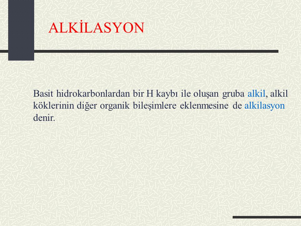 ALKİLASYON Basit hidrokarbonlardan bir H kaybı ile oluşan gruba alkil, alkil köklerinin diğer organik bileşimlere eklenmesine de alkilasyon denir.