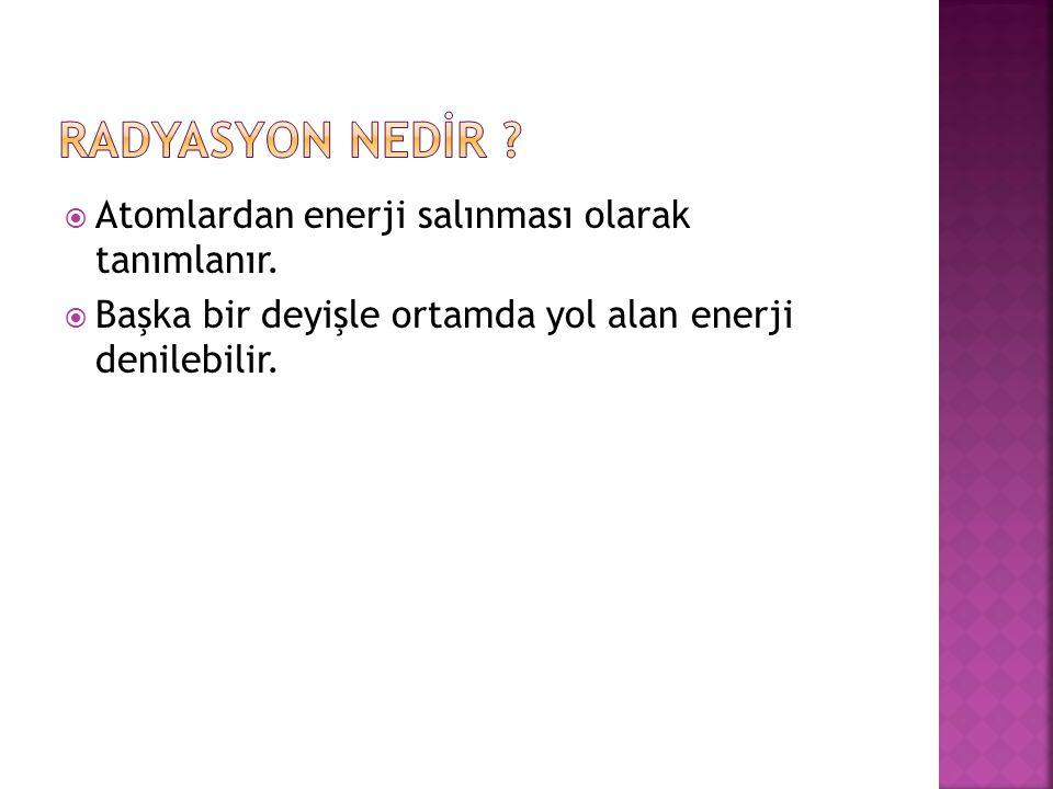 RADYASYON NEDİR Atomlardan enerji salınması olarak tanımlanır.