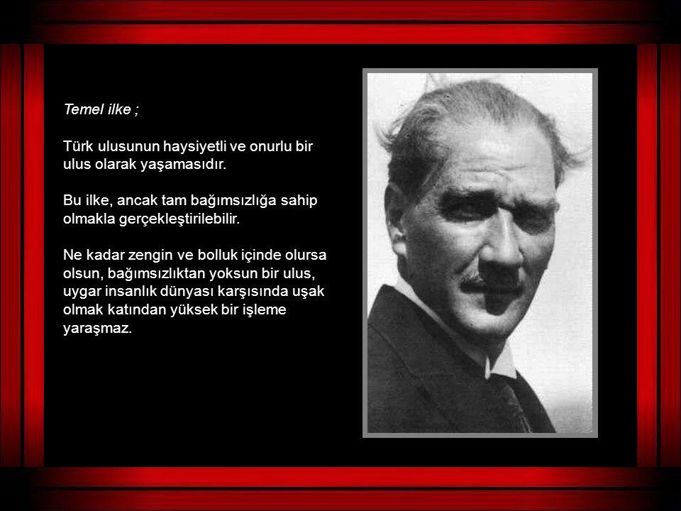 Temel ilke ; Türk ulusunun haysiyetli ve onurlu bir ulus olarak yaşamasıdır. Bu ilke, ancak tam bağımsızlığa sahip olmakla gerçekleştirilebilir.