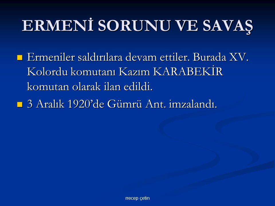 ERMENİ SORUNU VE SAVAŞ Ermeniler saldırılara devam ettiler. Burada XV. Kolordu komutanı Kazım KARABEKİR komutan olarak ilan edildi.