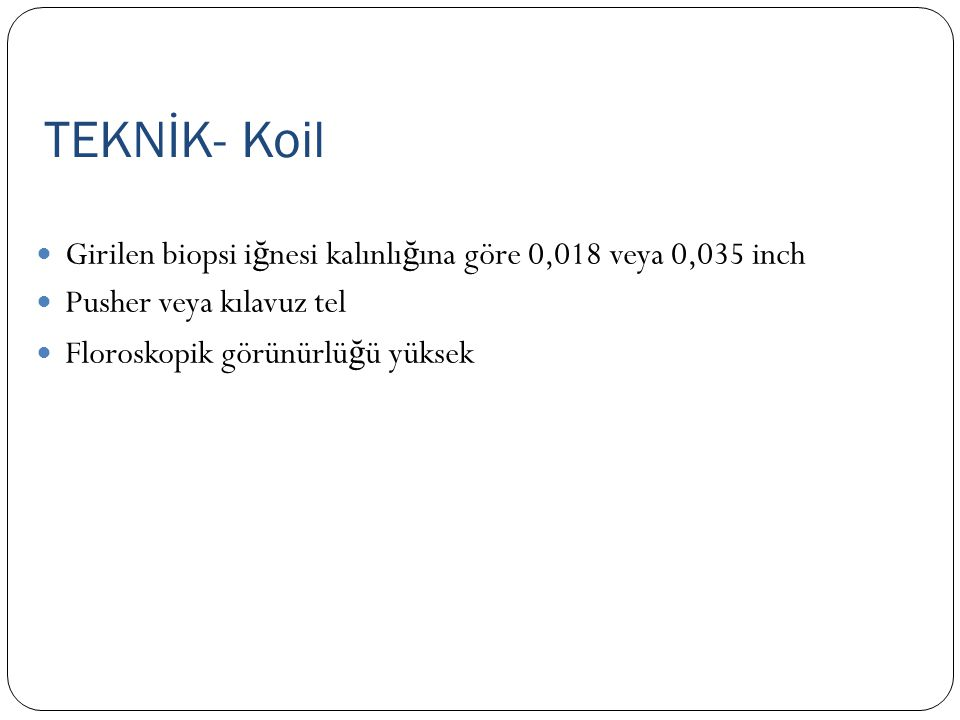 TEKNİK- Koil Girilen biopsi iğnesi kalınlığına göre 0,018 veya 0,035 inch. Pusher veya kılavuz tel.