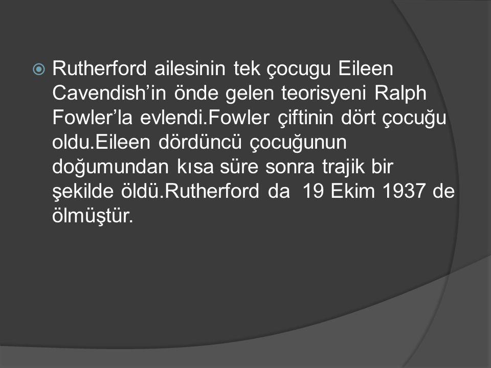 Rutherford ailesinin tek çocugu Eileen Cavendish'in önde gelen teorisyeni Ralph Fowler'la evlendi.Fowler çiftinin dört çocuğu oldu.Eileen dördüncü çocuğunun doğumundan kısa süre sonra trajik bir şekilde öldü.Rutherford da 19 Ekim 1937 de ölmüştür.