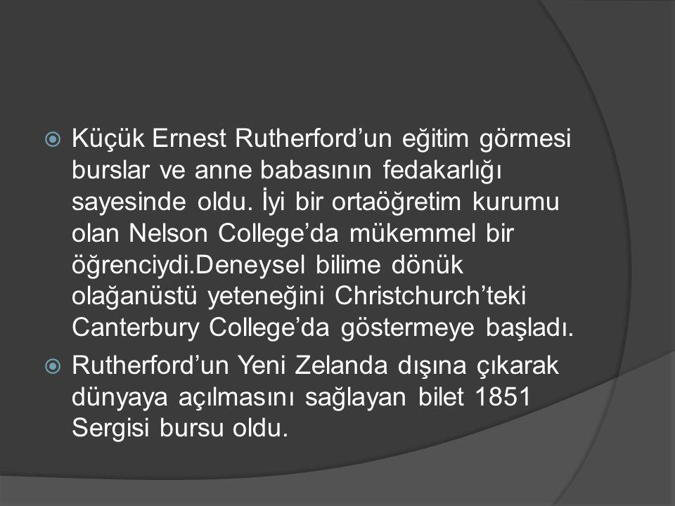 Küçük Ernest Rutherford'un eğitim görmesi burslar ve anne babasının fedakarlığı sayesinde oldu. İyi bir ortaöğretim kurumu olan Nelson College'da mükemmel bir öğrenciydi.Deneysel bilime dönük olağanüstü yeteneğini Christchurch'teki Canterbury College'da göstermeye başladı.