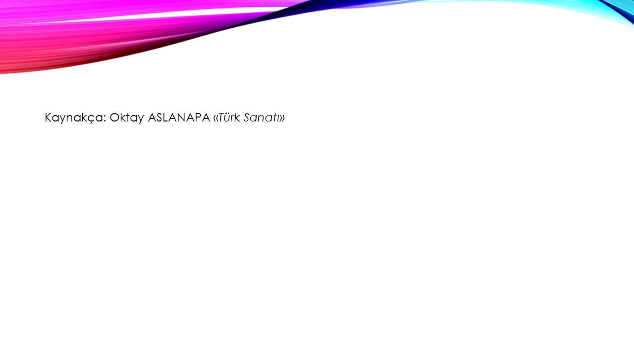 Kaynakça: Oktay ASLANAPA «Türk Sanatı»
