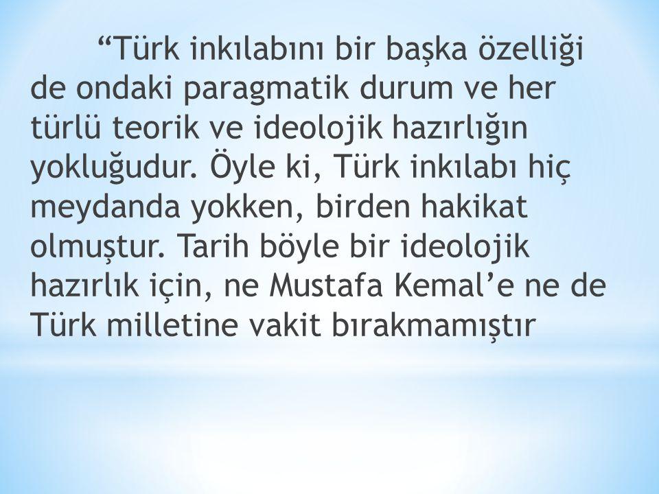 Türk inkılabını bir başka özelliği de ondaki paragmatik durum ve her türlü teorik ve ideolojik hazırlığın yokluğudur.
