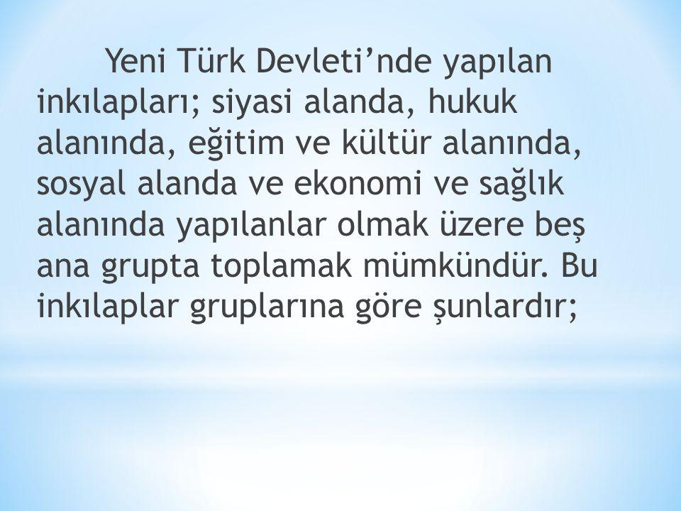 Yeni Türk Devleti'nde yapılan inkılapları; siyasi alanda, hukuk alanında, eğitim ve kültür alanında, sosyal alanda ve ekonomi ve sağlık alanında yapılanlar olmak üzere beş ana grupta toplamak mümkündür.