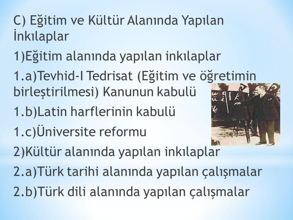 C) Eğitim ve Kültür Alanında Yapılan İnkılaplar 1)Eğitim alanında yapılan inkılaplar 1.a)Tevhid-I Tedrisat (Eğitim ve öğretimin birleştirilmesi) Kanunun kabulü 1.b)Latin harflerinin kabulü 1.c)Üniversite reformu 2)Kültür alanında yapılan inkılaplar 2.a)Türk tarihi alanında yapılan çalışmalar 2.b)Türk dili alanında yapılan çalışmalar
