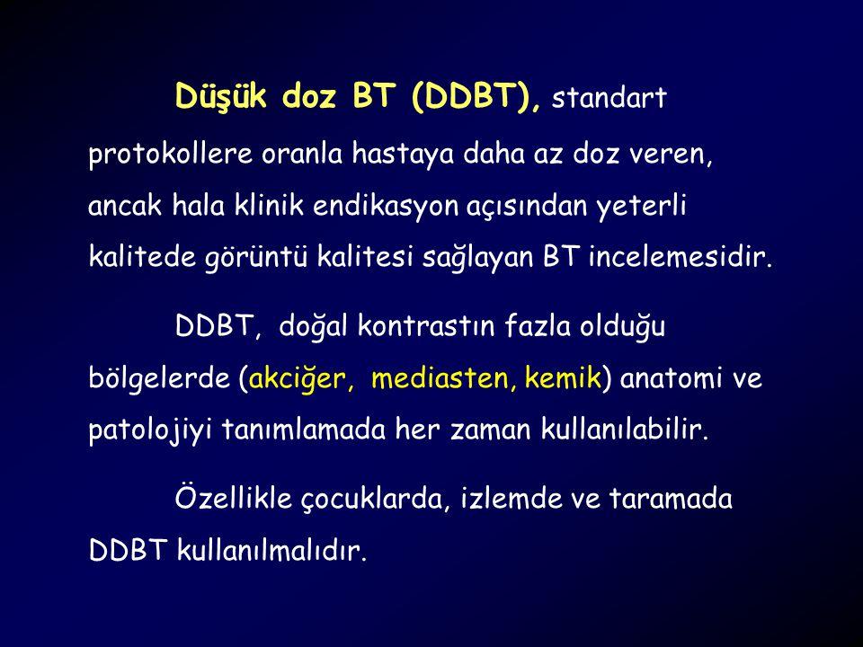 Düşük doz BT (DDBT), standart protokollere oranla hastaya daha az doz veren, ancak hala klinik endikasyon açısından yeterli kalitede görüntü kalitesi sağlayan BT incelemesidir.