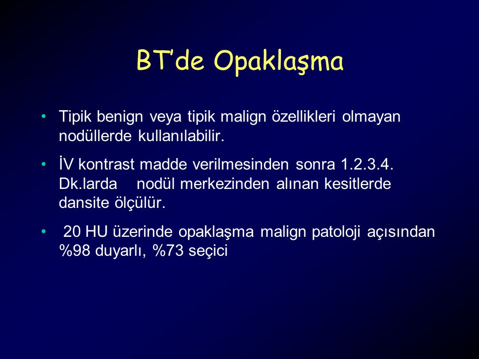 BT'de Opaklaşma Tipik benign veya tipik malign özellikleri olmayan nodüllerde kullanılabilir.