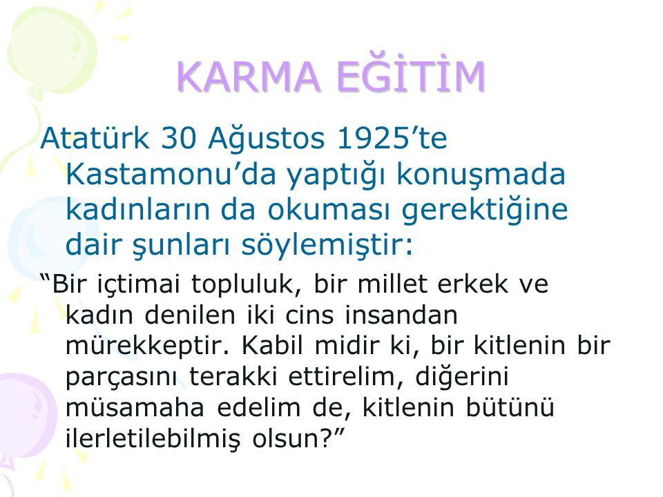 KARMA EĞİTİM Atatürk 30 Ağustos 1925'te Kastamonu'da yaptığı konuşmada kadınların da okuması gerektiğine dair şunları söylemiştir: