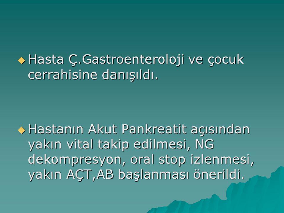 Hasta Ç.Gastroenteroloji ve çocuk cerrahisine danışıldı.