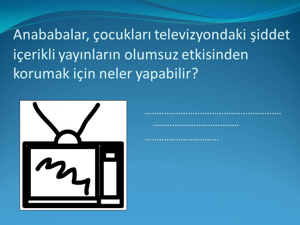 Anababalar, çocukları televizyondaki şiddet içerikli yayınların olumsuz etkisinden korumak için neler yapabilir