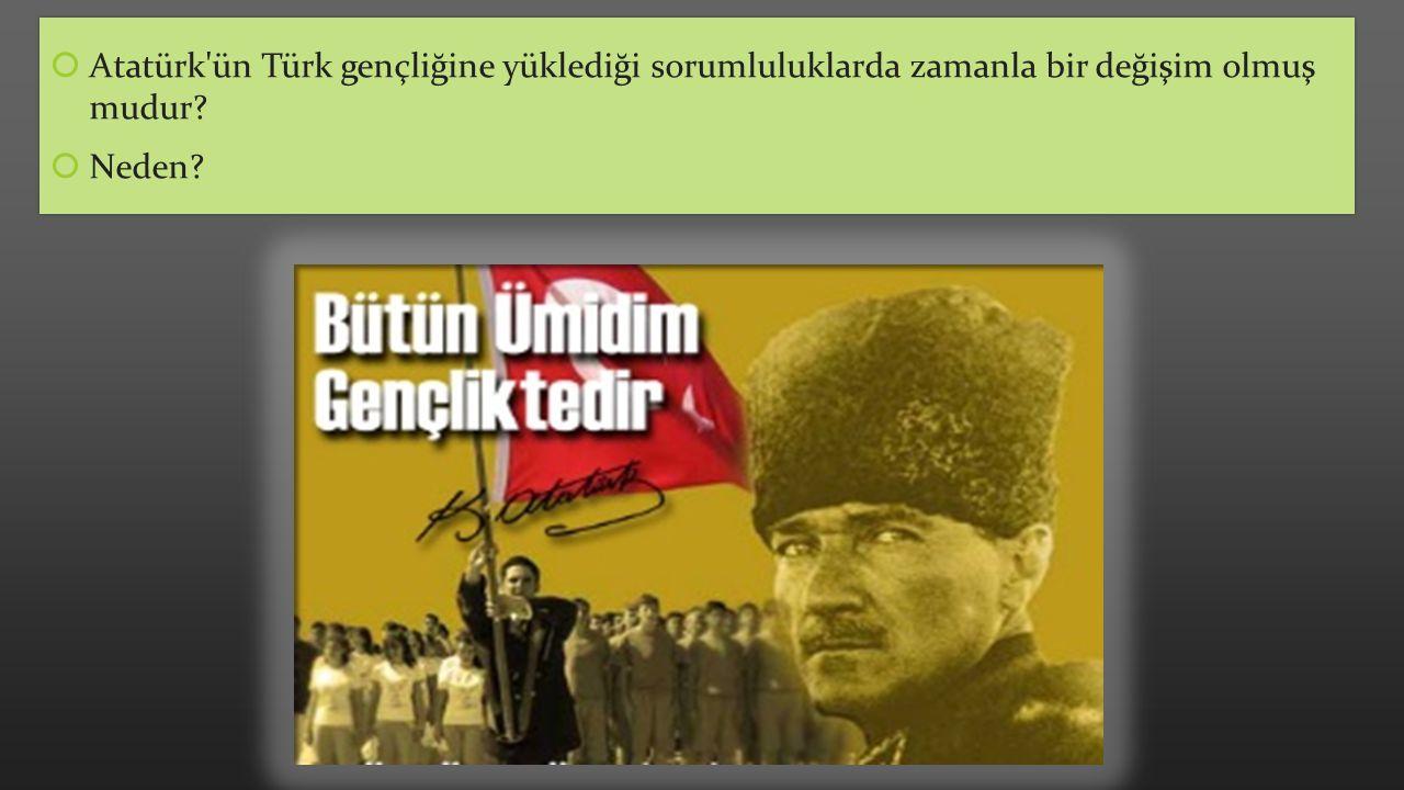 Atatürk ün Türk gençliğine yüklediği sorumluluklarda zamanla bir değişim olmuş mudur