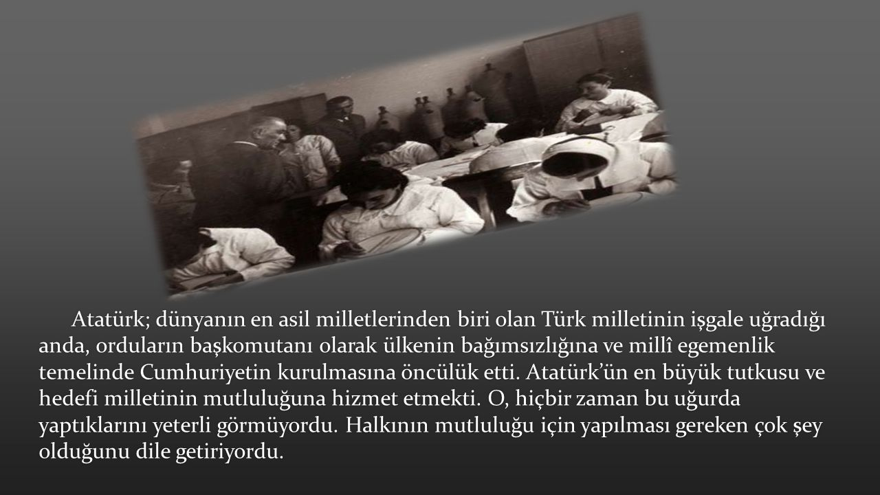Atatürk; dünyanın en asil milletlerinden biri olan Türk milletinin işgale uğradığı anda, orduların başkomutanı olarak ülkenin bağımsızlığına ve millî egemenlik temelinde Cumhuriyetin kurulmasına öncülük etti.